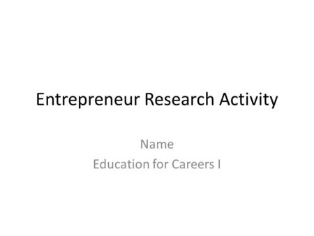 Entrepreneur Research Activity Name Education for Careers I.