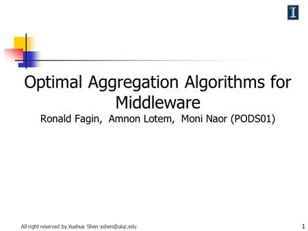 All right reserved by Xuehua Shen 1 Optimal Aggregation Algorithms for Middleware Ronald Fagin, Amnon Lotem, Moni Naor (PODS01)