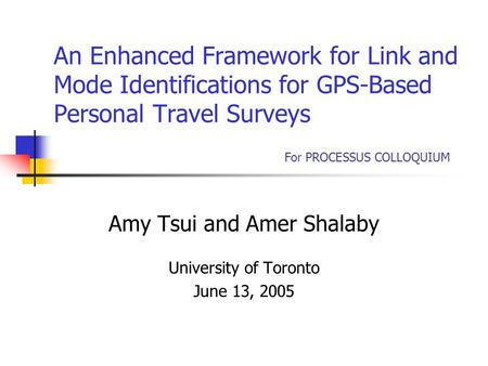 An Enhanced Framework for Link and Mode Identifications for GPS-Based Personal Travel Surveys Amy Tsui and Amer Shalaby University of Toronto June 13,