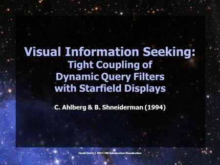 David Sturtz | INFO 780 Information Visualization Visual Information Seeking: Tight Coupling of Dynamic Query Filters with Starfield Displays C. Ahlberg.