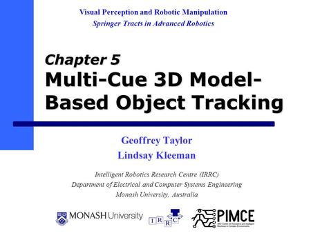 Chapter 5 Multi-Cue 3D Model- Based Object Tracking Geoffrey Taylor Lindsay Kleeman Intelligent Robotics Research Centre (IRRC) Department of Electrical.