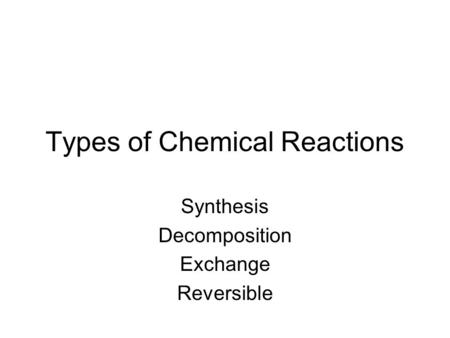 Types of Chemical Reactions Synthesis Decomposition Exchange Reversible.