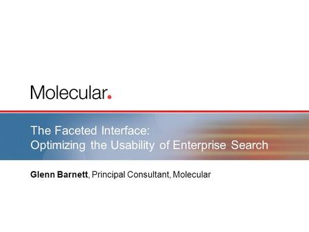 The Faceted Interface: Optimizing the Usability of Enterprise Search Glenn Barnett, Principal Consultant, Molecular.