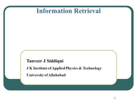 1 Information Retrieval Tanveer J Siddiqui J K Institute of Applied Physics & Technology University of Allahabad.