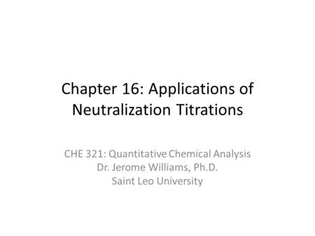 Chapter 16: Applications of Neutralization Titrations CHE 321: Quantitative Chemical Analysis Dr. Jerome Williams, Ph.D. Saint Leo University.