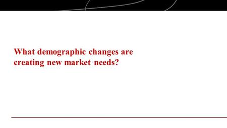 What demographic changes are creating new market needs?