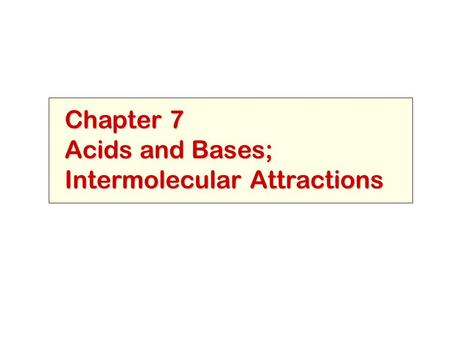 Chapter 7 Acids and Bases; Intermolecular Attractions.