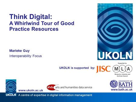 A centre of expertise in digital information management www.ukoln.ac.uk UKOLN is supported by: Think Digital: A Whirlwind Tour of Good Practice Resources.