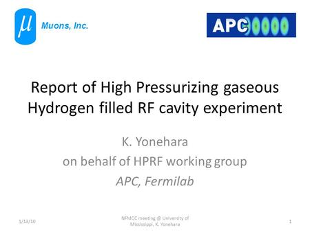 Report of High Pressurizing gaseous Hydrogen filled RF cavity experiment K. Yonehara on behalf of HPRF working group APC, Fermilab 1/13/101 NFMCC meeting.