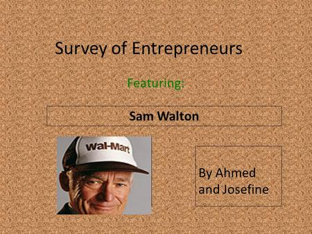 Survey of Entrepreneurs Featuring: Sam Walton Insert a picture of your entrepreneur here (Find a picture on flickr.com. Make sure you select MEDIUM) By.