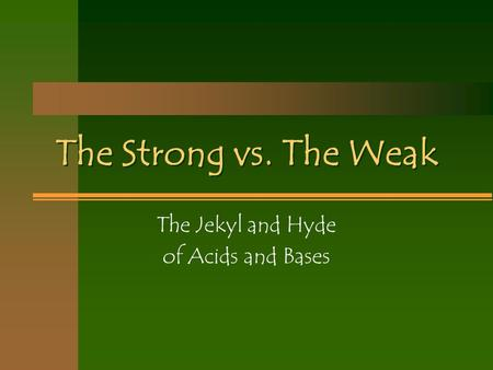 The Strong vs. The Weak The Jekyl and Hyde of Acids and Bases.