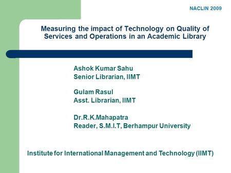 Measuring the impact of Technology on Quality of Services and Operations in an Academic Library Ashok Kumar Sahu Senior Librarian, IIMT Gulam Rasul Asst.
