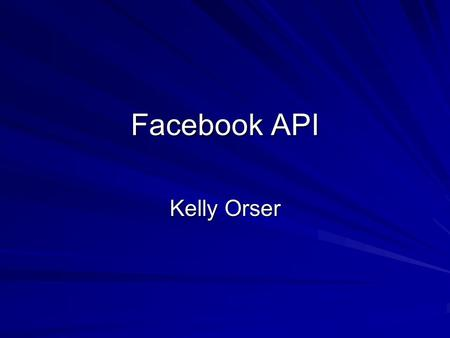Facebook API Kelly Orser. Client Libraries Client libraries will simplify the calls to the platform by reducing the amount of code you have to write.