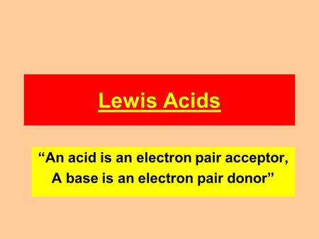 "Lewis Acids ""An acid is an electron pair acceptor, A base is an electron pair donor"""