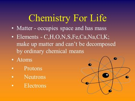 Chemistry For Life Matter - occupies space and has mass Elements - C,H,O,N,S,Fe,Ca,Na,Cl,K; make up matter and can't be decomposed by ordinary chemical.