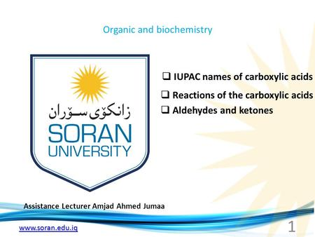 Www.soran.edu.iq Organic and biochemistry Assistance Lecturer Amjad Ahmed Jumaa  IUPAC names of carboxylic acids  Reactions of the carboxylic acids 