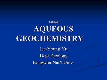 188042 AQUEOUS GEOCHEMISTRY Jae-Young Yu Dept. Geology Kangwon Nat'l Univ.