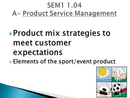  Product mix strategies to meet customer expectations  Elements of the sport/event product.