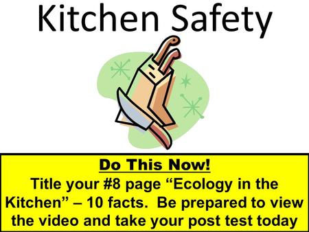 "Kitchen Safety Do This Now! Title your #8 page ""Ecology in the Kitchen"" – 10 facts. Be prepared to view the video and take your post test today."