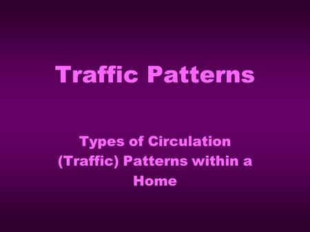 Traffic Patterns Types of Circulation (Traffic) Patterns within a Home.