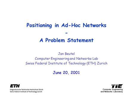Positioning in Ad-Hoc Networks - A Problem Statement Jan Beutel Computer Engineering and Networks Lab Swiss Federal Institute of Technology (ETH) Zurich.