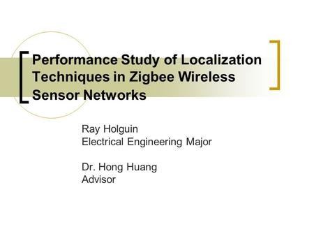 Performance Study of Localization Techniques in Zigbee Wireless Sensor Networks Ray Holguin Electrical Engineering Major Dr. Hong Huang Advisor.