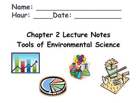 Chapter 2 Lecture Notes Tools of Environmental Science Name: Hour: Date: