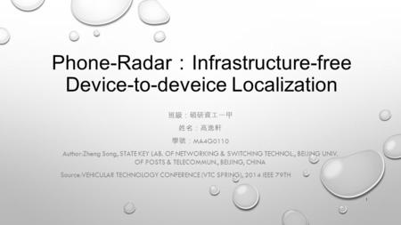 Phone-Radar : Infrastructure-free Device-to-deveice Localization 班級:碩研資工一甲 姓名:高逸軒 學號: MA4G0110 Author:Zheng Song, STATE KEY LAB. OF NETWORKING & SWITCHING.