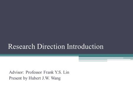 Research Direction Introduction Advisor: Professor Frank Y.S. Lin Present by Hubert J.W. Wang.