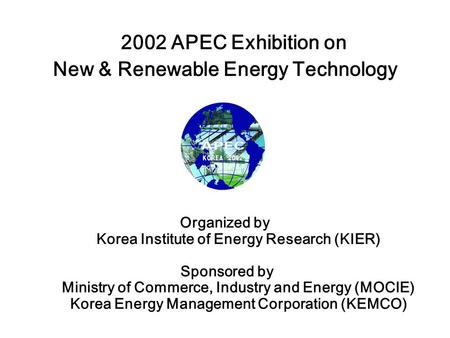 2002 APEC Exhibition on New & Renewable Energy Technology Organized by Korea Institute of Energy Research (KIER) Sponsored by Ministry of Commerce, Industry.