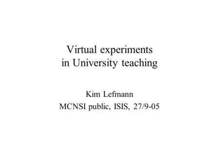 Virtual experiments in University teaching Kim Lefmann MCNSI public, ISIS, 27/9-05.