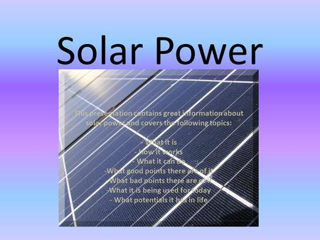 Solar Power This presentation contains great information about solar power and covers the following topics: - What it is - How it works - What it can do.