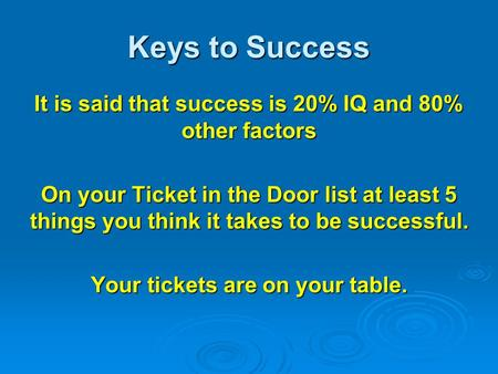 Keys to Success It is said that success is 20% IQ and 80% other factors On your Ticket in the Door list at least 5 things you think it takes to be successful.
