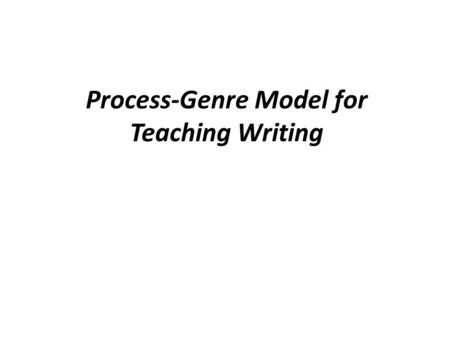 Process-Genre Model for Teaching Writing. Why Process-Genre Model? Allowing students to study the relationship between purpose and form for a particular.
