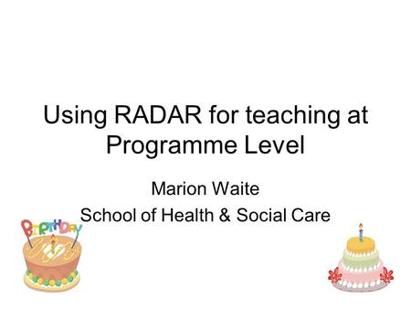 Using RADAR for teaching at Programme Level Marion Waite School of Health & Social Care.