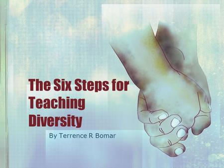 The Six Steps for Teaching Diversity By Terrence R Bomar.