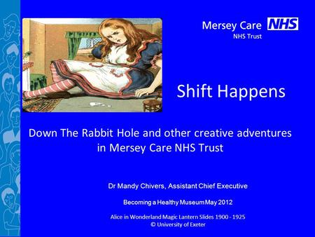 Shift Happens Down The Rabbit Hole and other creative adventures in Mersey Care NHS Trust Dr Mandy Chivers, Assistant Chief Executive Becoming a Healthy.