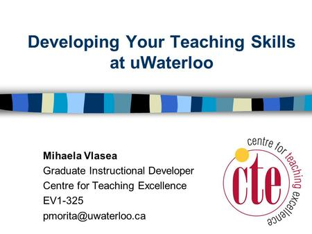 Developing Your Teaching Skills at uWaterloo Mihaela Vlasea Graduate Instructional Developer Centre for Teaching Excellence EV1-325