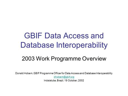 GBIF Data Access and Database Interoperability 2003 Work Programme Overview Donald Hobern, GBIF Programme Officer for Data Access and Database Interoperability.
