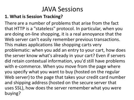JAVA Sessions 1. What is Session Tracking? There are a number of problems that arise from the fact that HTTP is a stateless protocol. In particular,