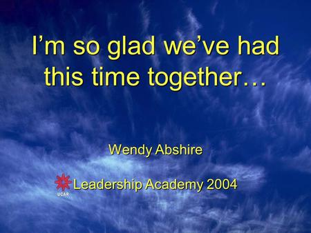 I'm so glad we've had this time together… Wendy Abshire Leadership Academy 2004.