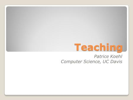 Teaching Patrice Koehl Computer Science, UC Davis.