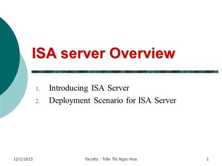 12/1/2015Faculty : Trần Thị Ngọc Hoa1 ISA server Overview 1. Introducing ISA Server 2. Deployment Scenario for ISA Server.