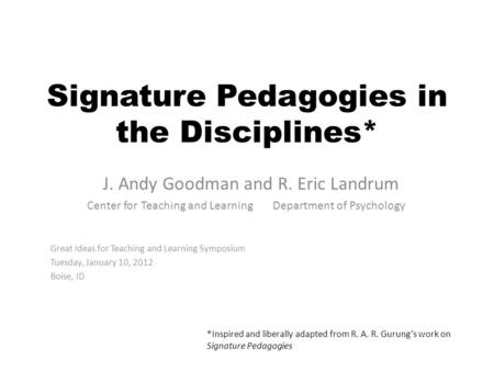 Signature Pedagogies in the Disciplines* J. Andy Goodman and R. Eric Landrum Center for Teaching and Learning Department of Psychology Great Ideas for.