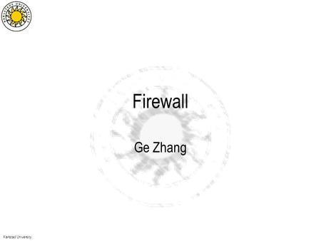 Karlstad University Firewall Ge Zhang. Karlstad University A typical network topology Threats example –Back door –Port scanning –…–…