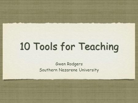 10 Tools for Teaching Gwen Rodgers Southern Nazarene University Gwen Rodgers Southern Nazarene University.