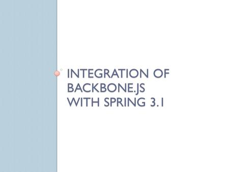 INTEGRATION OF BACKBONE.JS WITH SPRING 3.1. Agenda New Features and Enhancements in Spring 3.1 What is Backbone.js and why I should use it Spring 3.1.