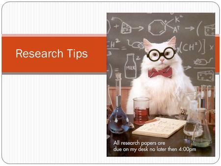 Research Tips. Components Receive Topic Research Question --  Thesis statement Annotated Works Notes and Outline Draft Final Paper (with sources)