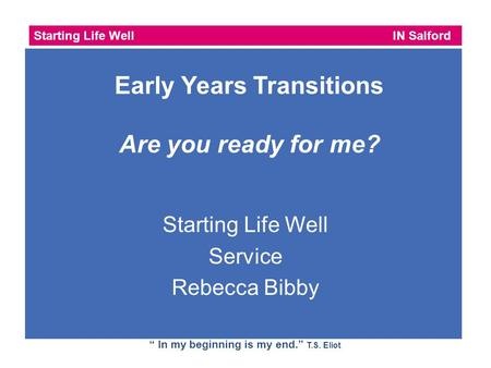 "Starting Life Well IN Salford "" In my beginning is my end."" T.S. Eliot Starting Life Well Service Rebecca Bibby Early Years Transitions Are you ready for."
