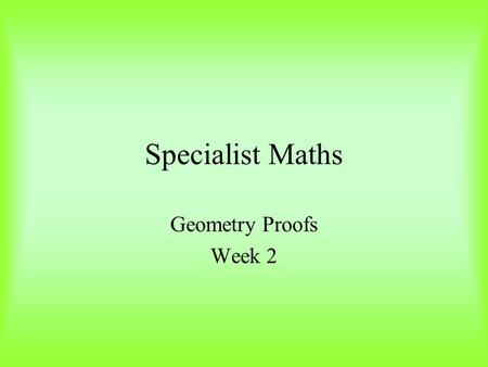 Specialist Maths Geometry Proofs Week 2. Parallel Lines Corresponding Angle Alternate Angles Allied or Co-interior Angles a a a a a b a + b = 180 0.